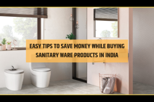 Easy Tips To Save Money While Buying Sanitary Ware Products In India